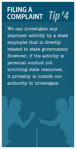 Filing a Complaint Tip #3: We can investigate any improper activity by a state employee that is directly related to state government.  However, if the activity is personal conduct not involving state resources, it probably is outside our authority to investigate.