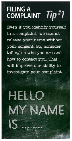 Filing a Complaint Tip #1: Even if you identify yourself in a complaint, we cannot release your name without your consent.  So, consider telling us who you are and how to contact you.  This will improve our ability to investigate your complaint.